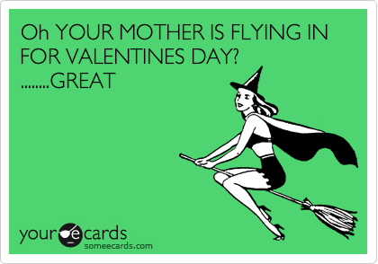 Oh YOUR MOTHER IS FLYING IN FOR VALENTINES DAY? ........GREAT