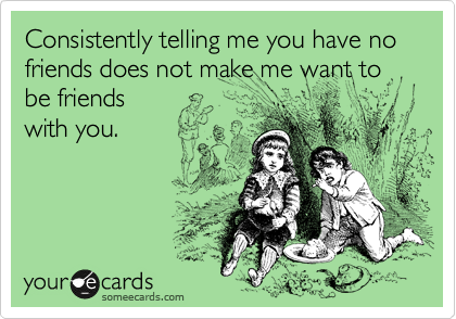 Consistently telling me you have no friends does not make me want to be friends with you.