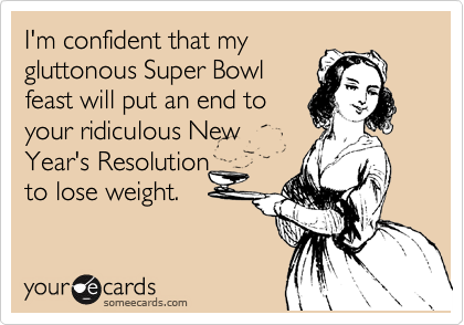 I'm confident that my gluttonous Super Bowl feast will put an end to your ridiculous New Year's Resolution to lose weight.