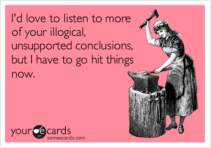 I'd love to listen to more of your illogical, unsupported conclusions, but I have to go hit things now.