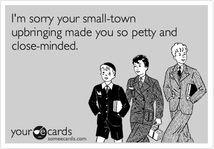 I'm sorry your small-town upbringing made you so petty and close-minded.