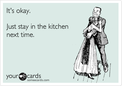 It's okay.  Just stay in the kitchen next time.
