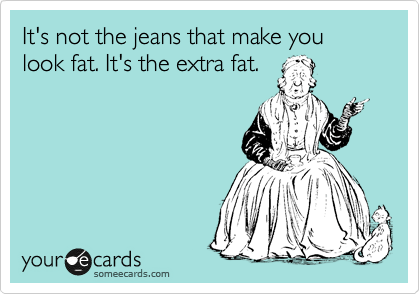 It's not the jeans that make you look fat. It's the extra fat.
