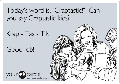 "Today's word is, ""Craptastic!""  Can you say Craptastic kids?  Krap - Tas - Tik  Good Job!"