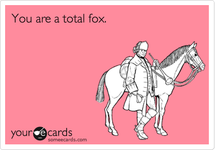 You are a total fox.