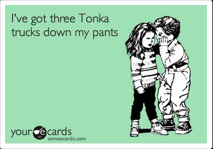 I've got three Tonka trucks down my pants