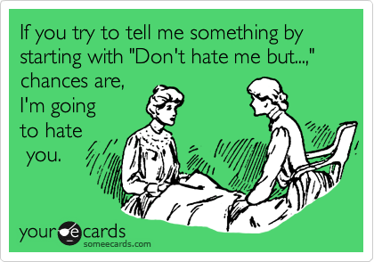 """If you try to tell me something by starting with """"Don't hate me but...,"""" chances are,  I'm going to hate  you."""