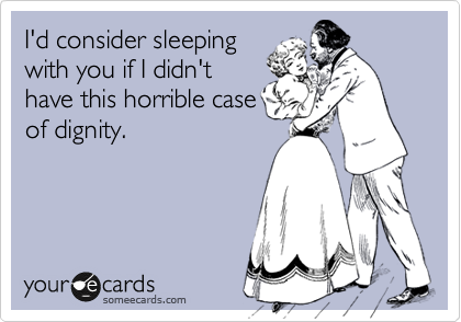 I'd consider sleeping with you if I didn't have this horrible case of dignity.