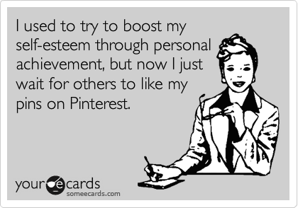 I used to try to boost my self-esteem through personal achievement, but now I just wait for others to like my pins on Pinterest.