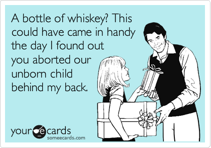 A bottle of whiskey? This could have came in handy the day I found out you aborted our unborn child behind my back.