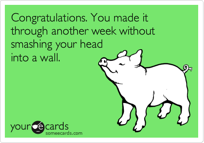 Congratulations. You made it through another week without smashing your head into a wall.