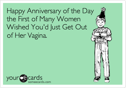 Happy Anniversary of the Day the First of Many Women Wished You'd Just Get Out of Her Vagina.