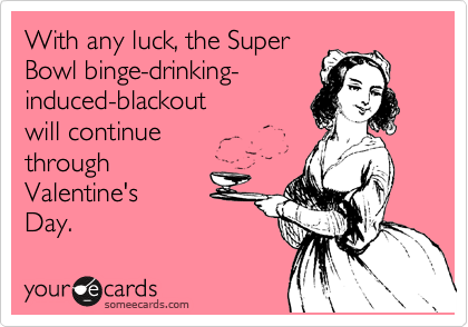 With any luck, the Super Bowl binge-drinking- induced-blackout  will continue through Valentine's  Day.