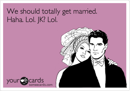 We should totally get married. Haha. Lol. JK? Lol.