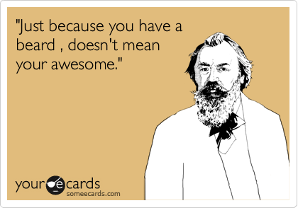 """""""Just because you have a beard , doesn't mean your awesome."""""""
