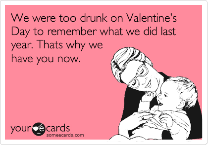 We were too drunk on Valentine's Day to remember what we did last year. Thats why we have you now.