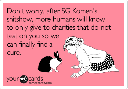 Don't worry, after SG Komen's shitshow, more humans will know to only give to charities that do not test on you so we can finally find a cure.