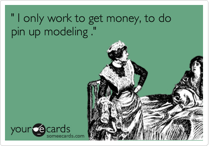 """"""" I only work to get money, to do pin up modeling ."""""""