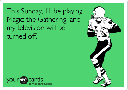 This Sunday, I'll be playing Magic: the Gathering, and my television will be turned off.