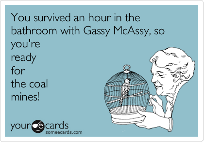 You survived an hour in the bathroom with Gassy McAssy, so you're ready for the coal mines!