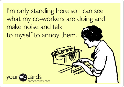 I'm only standing here so I can see what my co-workers are doing and make noise and talk to myself to annoy them.