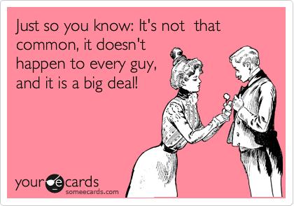 Just so you know: It's not  that common, it doesn't happen to every guy, and it is a big deal!