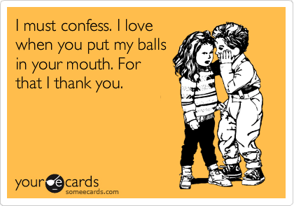 I must confess. I love when you put my balls in your mouth. For that I thank you.