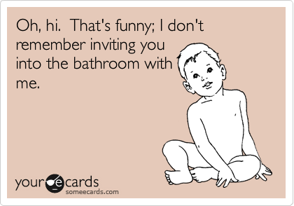 Oh, hi.  That's funny; I don't remember inviting you into the bathroom with me.