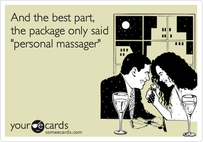 "And the best part, the package only said ""personal massager"""