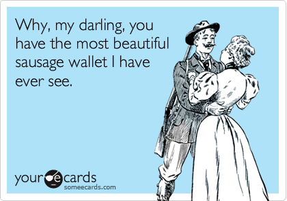 Why, my darling, you have the most beautiful sausage wallet I have ever see.