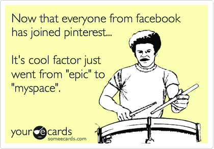"""Now that everyone from facebook has joined pinterest...  It's cool factor just went from """"epic"""" to """"myspace""""."""