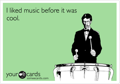 I liked music before it was cool.