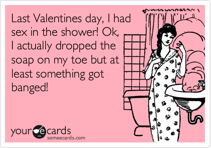 Last Valentines day, I had sex in the shower! Ok, I actually dropped the soap on my toe but at least something got banged!