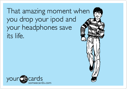 That amazing moment when you drop your ipod and your headphones save its life.