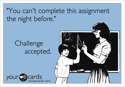 """You can't complete this assignment the night before.""         Challenge          accepted."