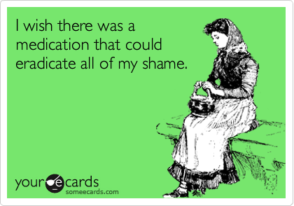 I wish there was a medication that could eradicate all of my shame.