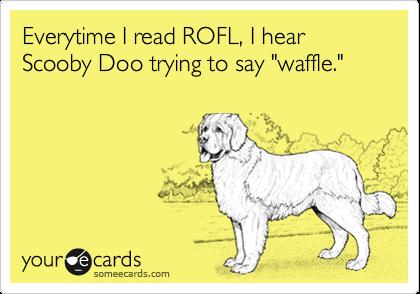 "Everytime I read ROFL, I hear     Scooby Doo trying to say ""waffle."""