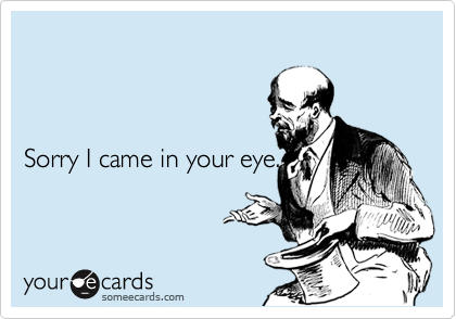 Sorry I came in your eye.