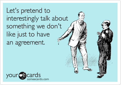 Let's pretend to interestingly talk about something we don't like just to have an agreement.