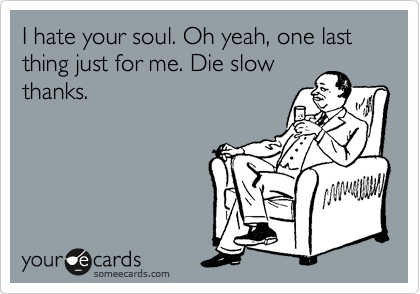 I hate your soul. Oh yeah, one last thing just for me. Die slow thanks.