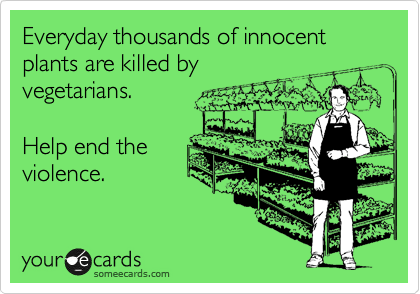 Everyday thousands of innocent plants are killed by vegetarians.  Help end the violence.