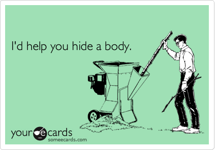 I'd help you hide a body.