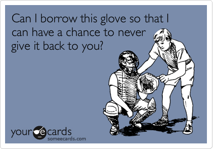 Can I borrow this glove so that I can have a chance to never give it back to you?