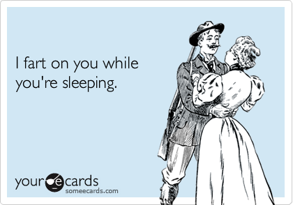 I fart on you while you're sleeping.