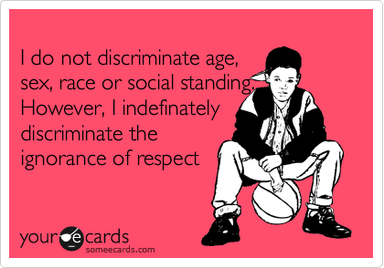 I do not discriminate age, sex, race or social standing. However, I indefinately discriminate the ignorance of respect