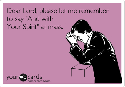 "Dear Lord, please let me remember to say ""And with  Your Spirit"" at mass."
