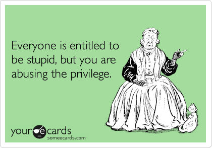 Everyone is entitled to  be stupid, but you are  abusing the privilege.