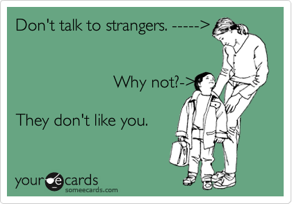 Don't talk to strangers. -----%3E                        Why not?-%3E  They don't like you.