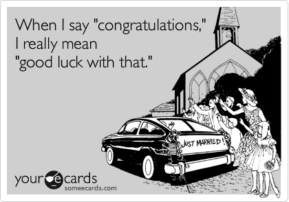 """When I say """"congratulations,"""" I really mean """"good luck with that."""""""