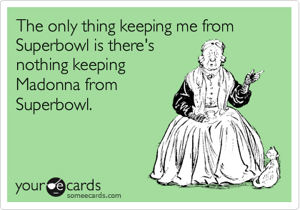 The only thing keeping me from Superbowl is there's nothing keeping Madonna from Superbowl.